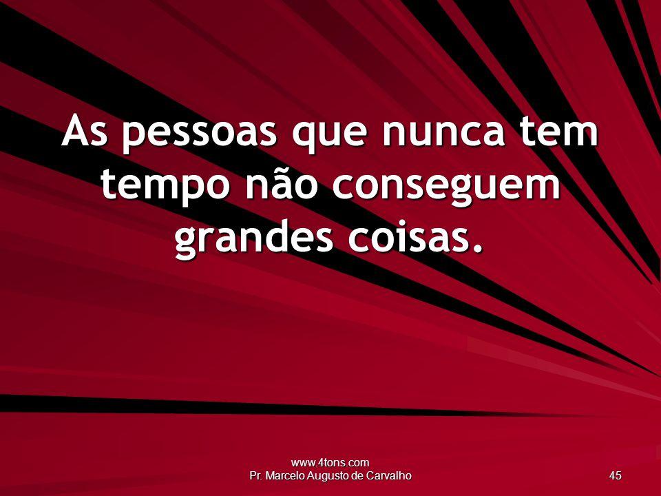 www.4tons.com Pr. Marcelo Augusto de Carvalho 45 As pessoas que nunca tem tempo não conseguem grandes coisas.