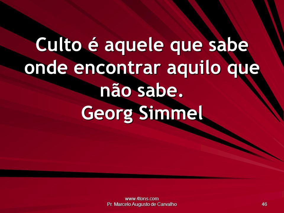 www.4tons.com Pr. Marcelo Augusto de Carvalho 46 Culto é aquele que sabe onde encontrar aquilo que não sabe. Georg Simmel