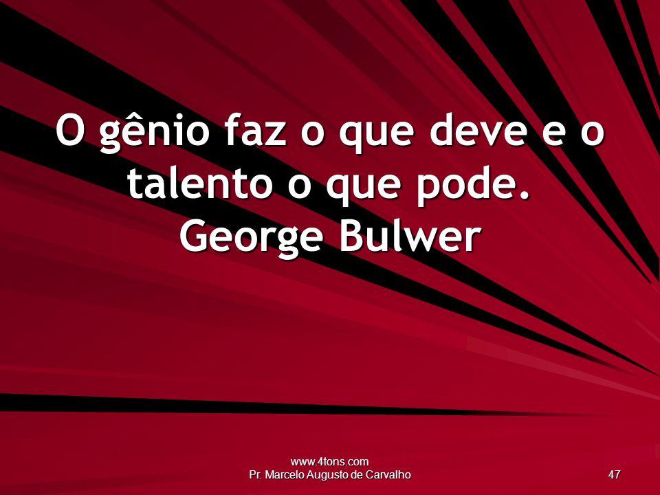 www.4tons.com Pr. Marcelo Augusto de Carvalho 47 O gênio faz o que deve e o talento o que pode. George Bulwer