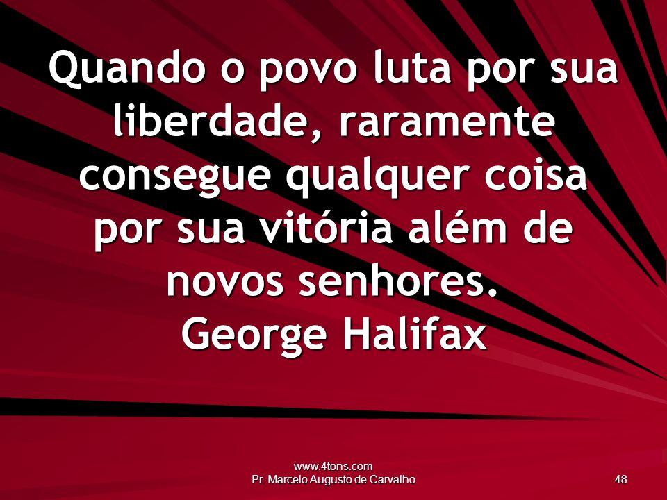 www.4tons.com Pr. Marcelo Augusto de Carvalho 48 Quando o povo luta por sua liberdade, raramente consegue qualquer coisa por sua vitória além de novos