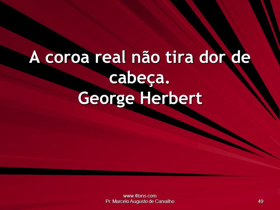www.4tons.com Pr. Marcelo Augusto de Carvalho 49 A coroa real não tira dor de cabeça. George Herbert