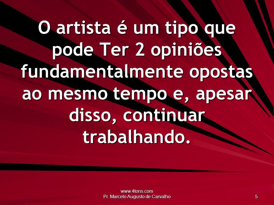 www.4tons.com Pr. Marcelo Augusto de Carvalho 5 O artista é um tipo que pode Ter 2 opiniões fundamentalmente opostas ao mesmo tempo e, apesar disso, c