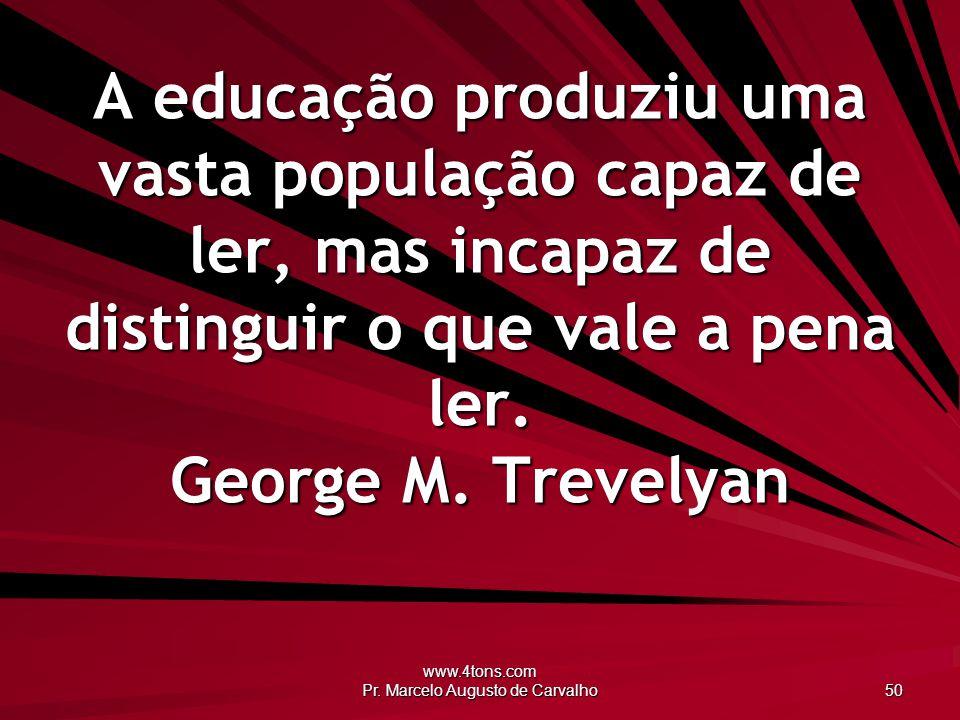 www.4tons.com Pr. Marcelo Augusto de Carvalho 50 A educação produziu uma vasta população capaz de ler, mas incapaz de distinguir o que vale a pena ler