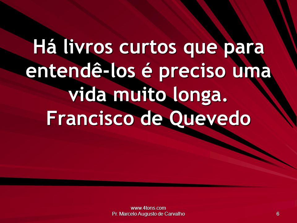 www.4tons.com Pr. Marcelo Augusto de Carvalho 6 Há livros curtos que para entendê-los é preciso uma vida muito longa. Francisco de Quevedo
