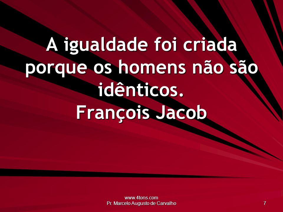www.4tons.com Pr. Marcelo Augusto de Carvalho 7 A igualdade foi criada porque os homens não são idênticos. François Jacob