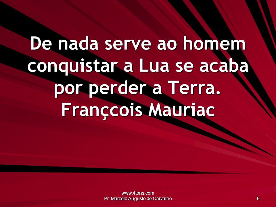 www.4tons.com Pr. Marcelo Augusto de Carvalho 8 De nada serve ao homem conquistar a Lua se acaba por perder a Terra. Françcois Mauriac
