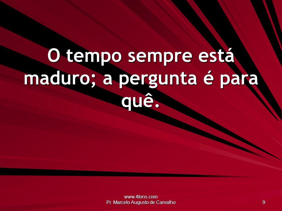 www.4tons.com Pr. Marcelo Augusto de Carvalho 9 O tempo sempre está maduro; a pergunta é para quê.