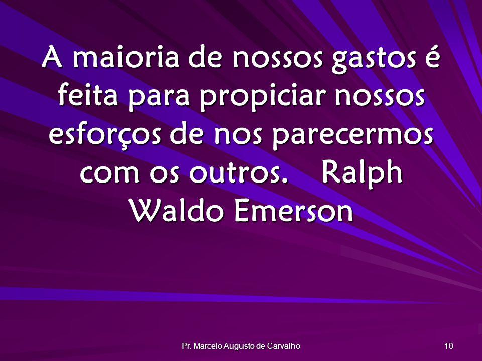 Pr. Marcelo Augusto de Carvalho 10 A maioria de nossos gastos é feita para propiciar nossos esforços de nos parecermos com os outros.Ralph Waldo Emers