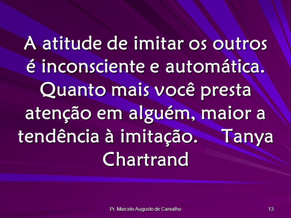 Pr. Marcelo Augusto de Carvalho 13 A atitude de imitar os outros é inconsciente e automática. Quanto mais você presta atenção em alguém, maior a tendê