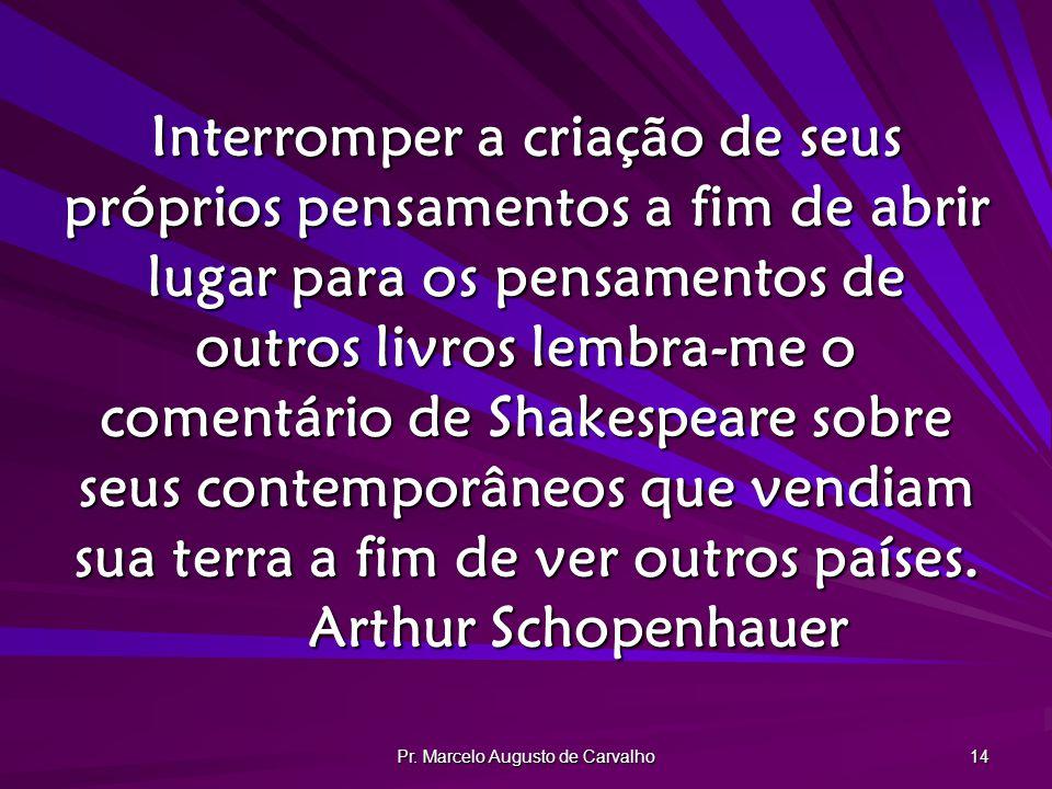 Pr. Marcelo Augusto de Carvalho 14 Interromper a criação de seus próprios pensamentos a fim de abrir lugar para os pensamentos de outros livros lembra