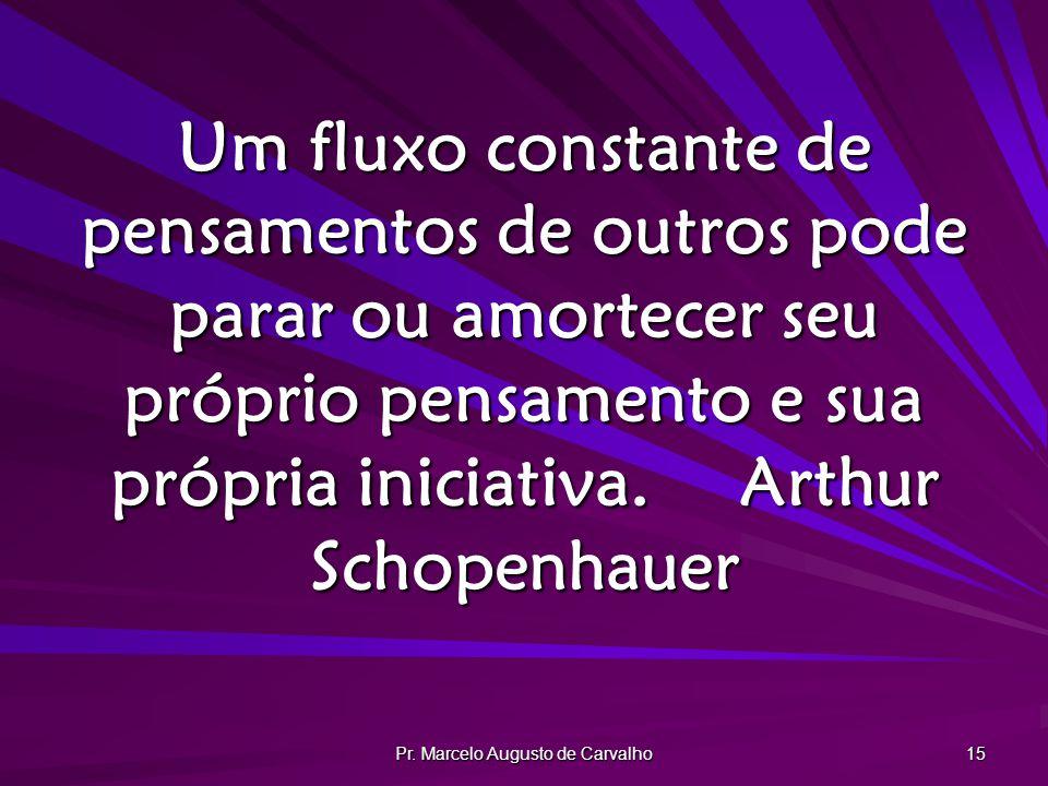 Pr. Marcelo Augusto de Carvalho 15 Um fluxo constante de pensamentos de outros pode parar ou amortecer seu próprio pensamento e sua própria iniciativa