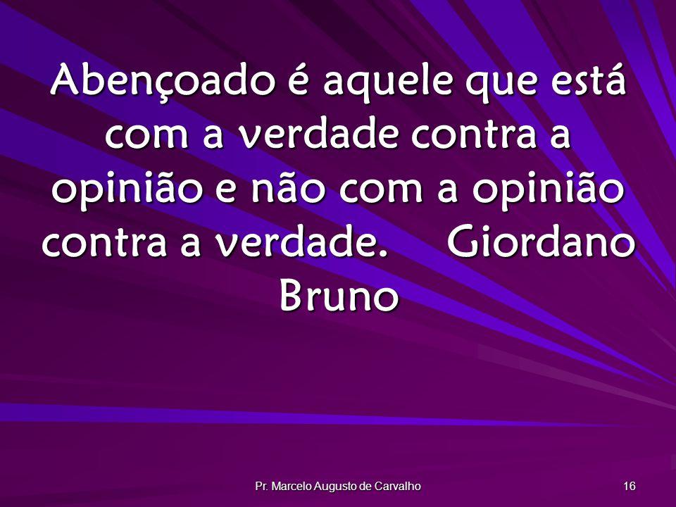 Pr. Marcelo Augusto de Carvalho 16 Abençoado é aquele que está com a verdade contra a opinião e não com a opinião contra a verdade.Giordano Bruno