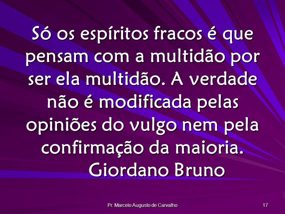 Pr. Marcelo Augusto de Carvalho 17 Só os espíritos fracos é que pensam com a multidão por ser ela multidão. A verdade não é modificada pelas opiniões