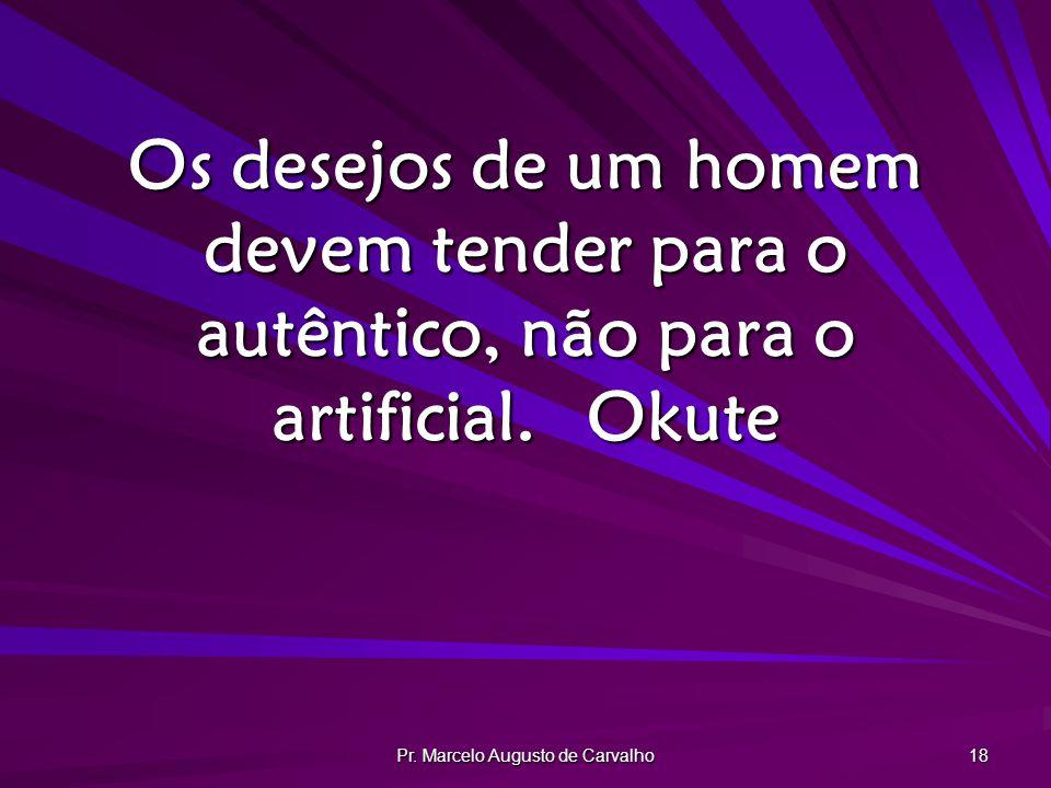 Pr. Marcelo Augusto de Carvalho 18 Os desejos de um homem devem tender para o autêntico, não para o artificial.Okute