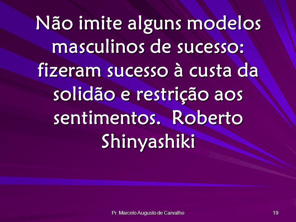 Pr. Marcelo Augusto de Carvalho 19 Não imite alguns modelos masculinos de sucesso: fizeram sucesso à custa da solidão e restrição aos sentimentos.Robe