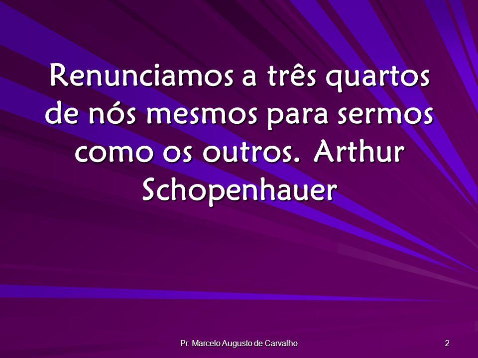 Pr. Marcelo Augusto de Carvalho 2 Renunciamos a três quartos de nós mesmos para sermos como os outros.Arthur Schopenhauer