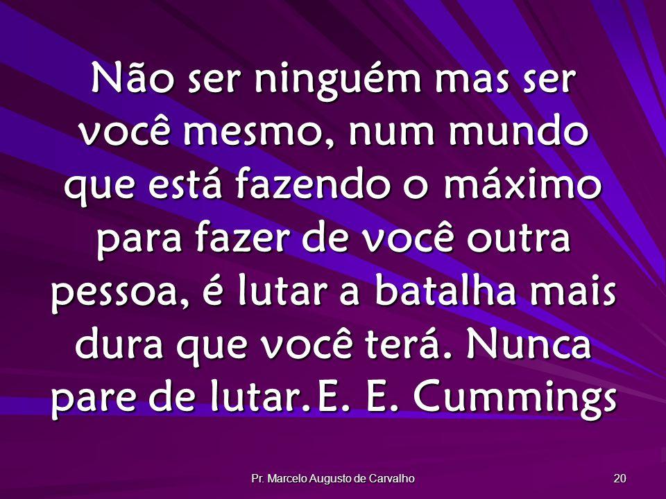 Pr. Marcelo Augusto de Carvalho 20 Não ser ninguém mas ser você mesmo, num mundo que está fazendo o máximo para fazer de você outra pessoa, é lutar a