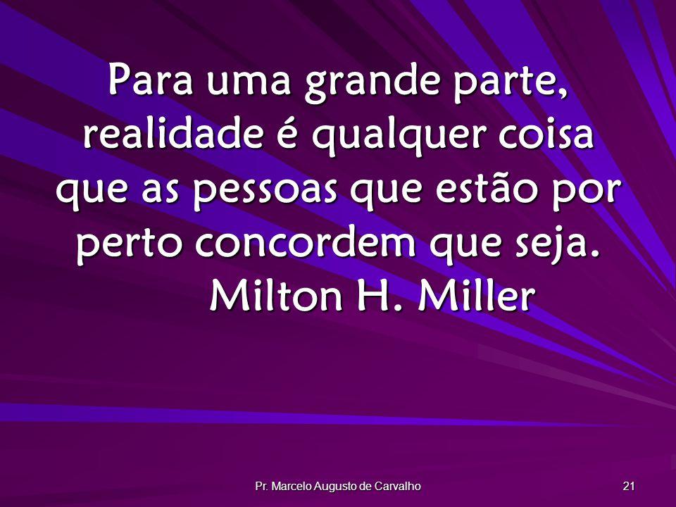 Pr. Marcelo Augusto de Carvalho 21 Para uma grande parte, realidade é qualquer coisa que as pessoas que estão por perto concordem que seja. Milton H.