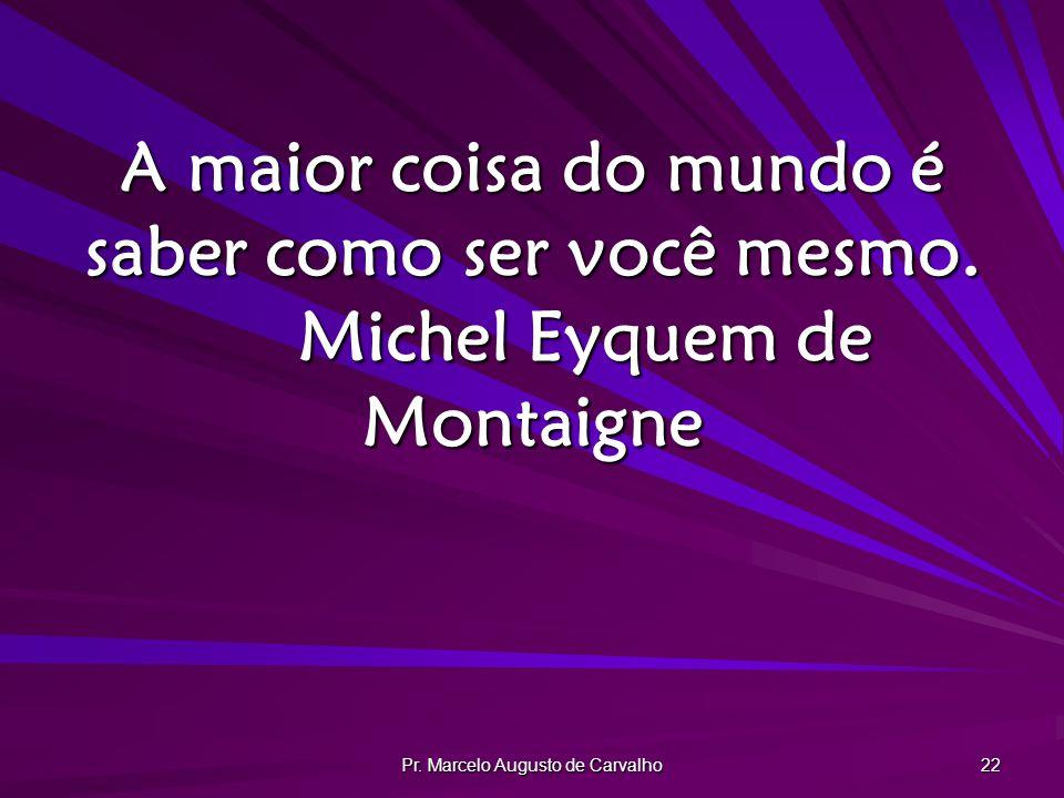 Pr. Marcelo Augusto de Carvalho 22 A maior coisa do mundo é saber como ser você mesmo. Michel Eyquem de Montaigne