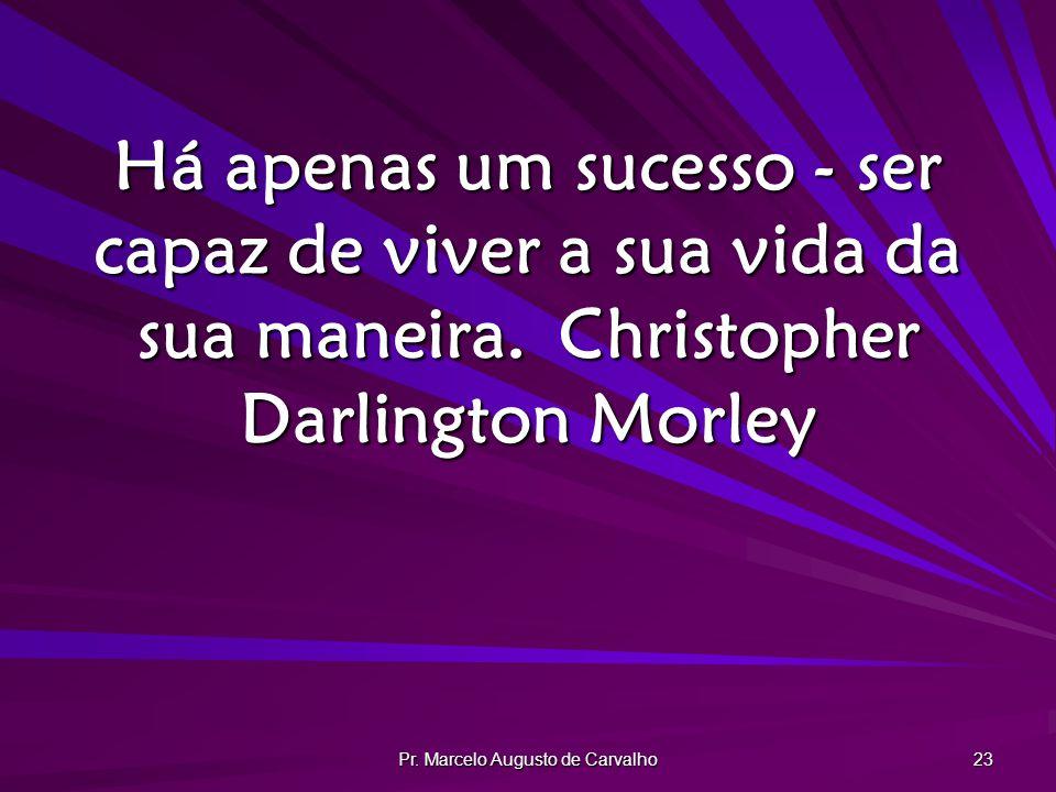 Pr. Marcelo Augusto de Carvalho 23 Há apenas um sucesso - ser capaz de viver a sua vida da sua maneira.Christopher Darlington Morley