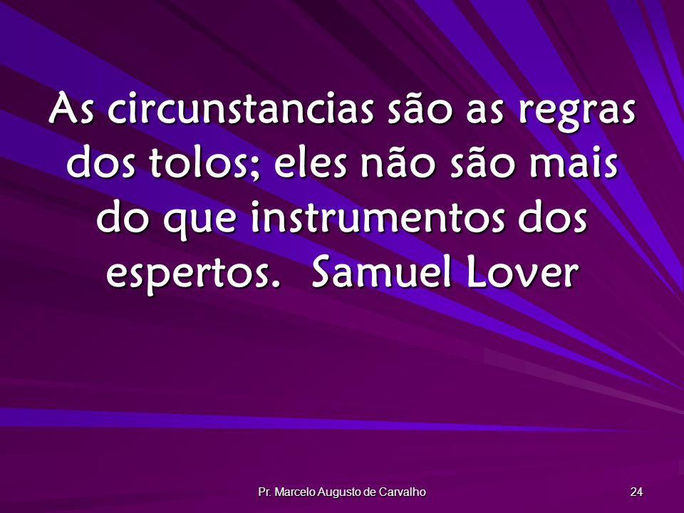 Pr. Marcelo Augusto de Carvalho 24 As circunstancias são as regras dos tolos; eles não são mais do que instrumentos dos espertos.Samuel Lover