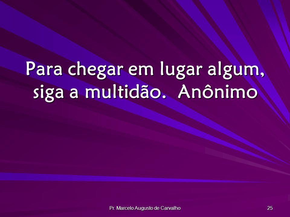 Pr. Marcelo Augusto de Carvalho 25 Para chegar em lugar algum, siga a multidão.Anônimo