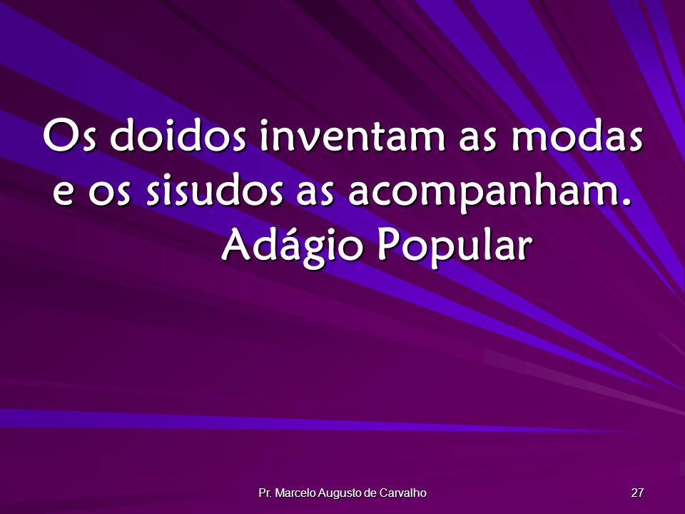 Pr. Marcelo Augusto de Carvalho 27 Os doidos inventam as modas e os sisudos as acompanham. Adágio Popular