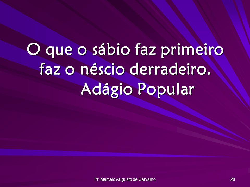 Pr. Marcelo Augusto de Carvalho 28 O que o sábio faz primeiro faz o néscio derradeiro. Adágio Popular