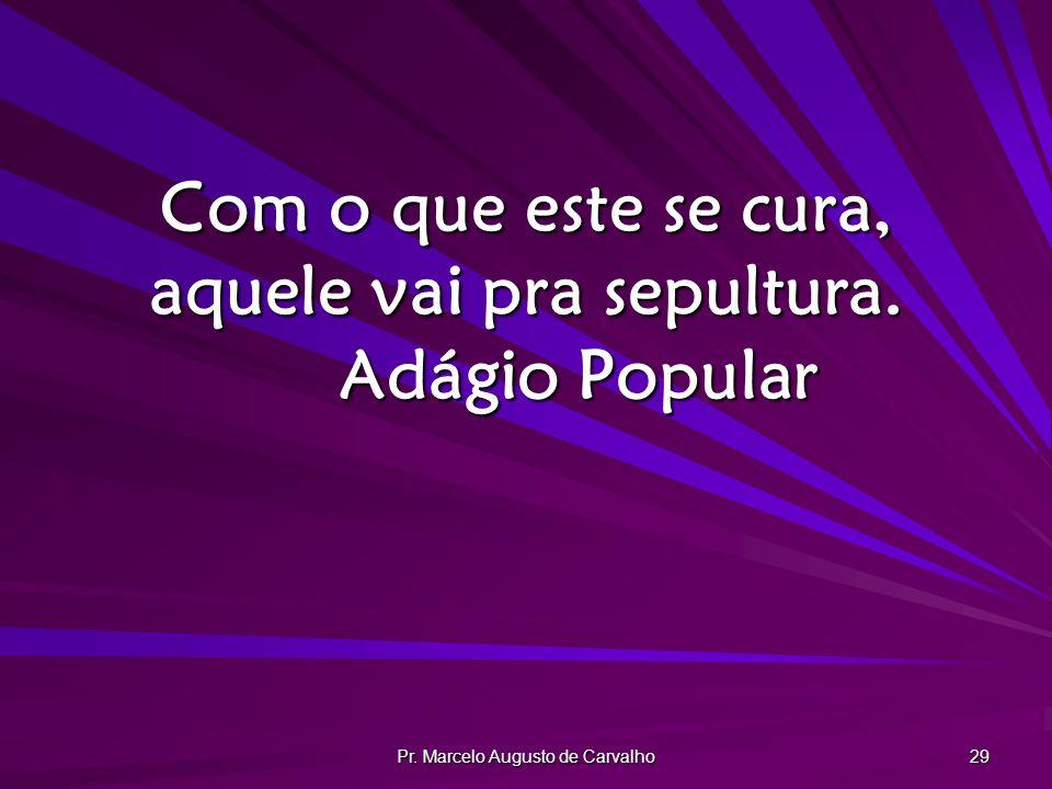 Pr. Marcelo Augusto de Carvalho 29 Com o que este se cura, aquele vai pra sepultura. Adágio Popular