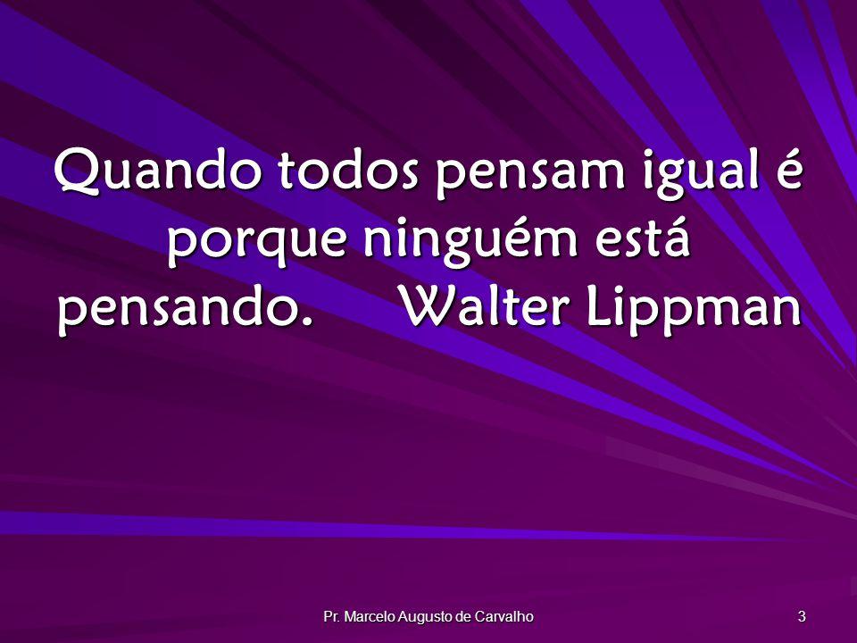 Pr. Marcelo Augusto de Carvalho 3 Quando todos pensam igual é porque ninguém está pensando.Walter Lippman