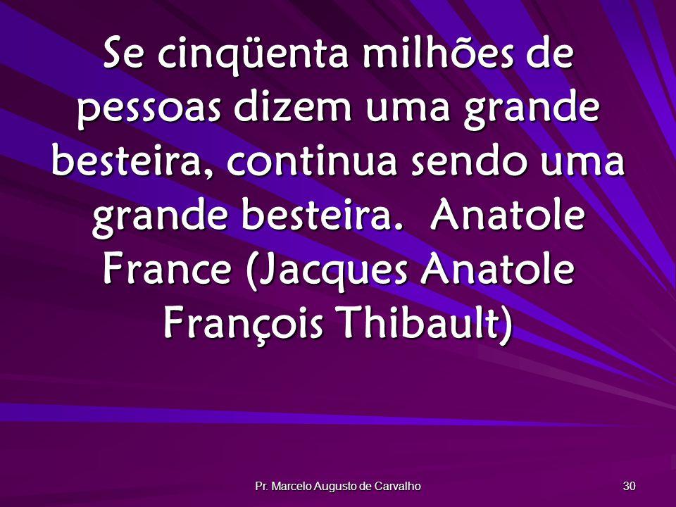 Pr. Marcelo Augusto de Carvalho 30 Se cinqüenta milhões de pessoas dizem uma grande besteira, continua sendo uma grande besteira.Anatole France (Jacqu