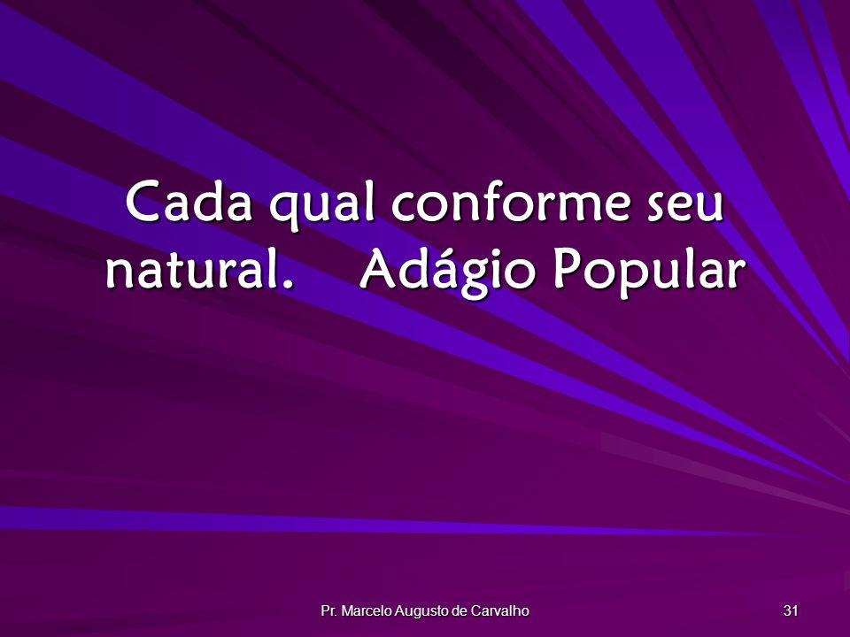 Pr. Marcelo Augusto de Carvalho 31 Cada qual conforme seu natural.Adágio Popular