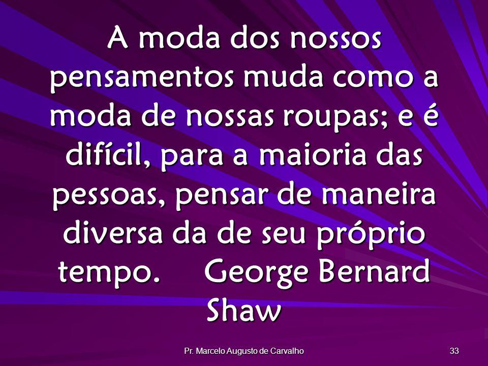 Pr. Marcelo Augusto de Carvalho 33 A moda dos nossos pensamentos muda como a moda de nossas roupas; e é difícil, para a maioria das pessoas, pensar de