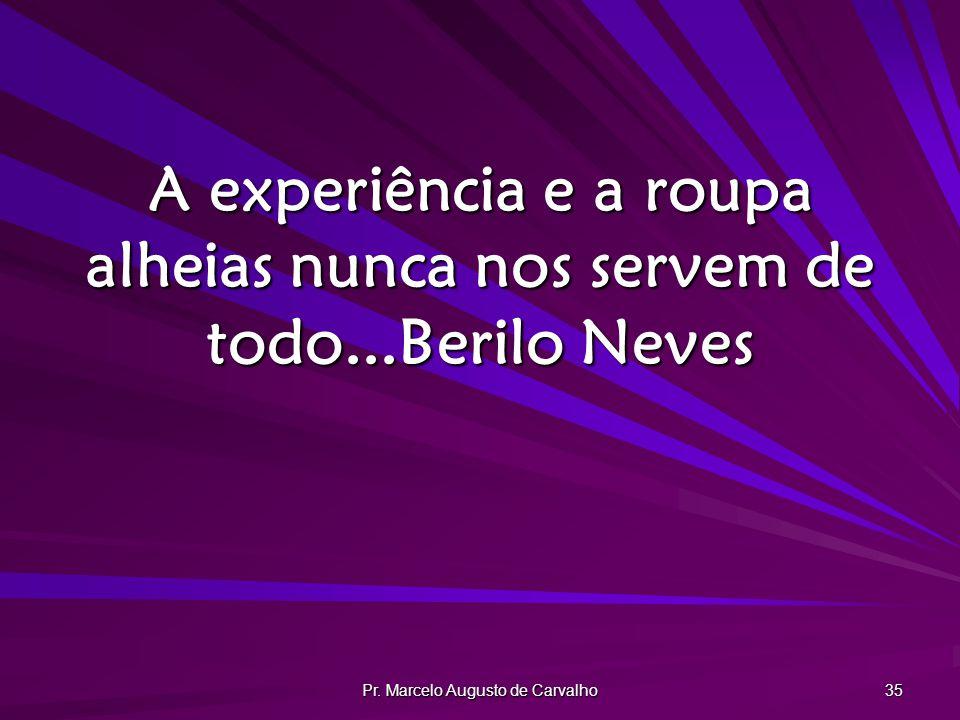 Pr. Marcelo Augusto de Carvalho 35 A experiência e a roupa alheias nunca nos servem de todo...Berilo Neves