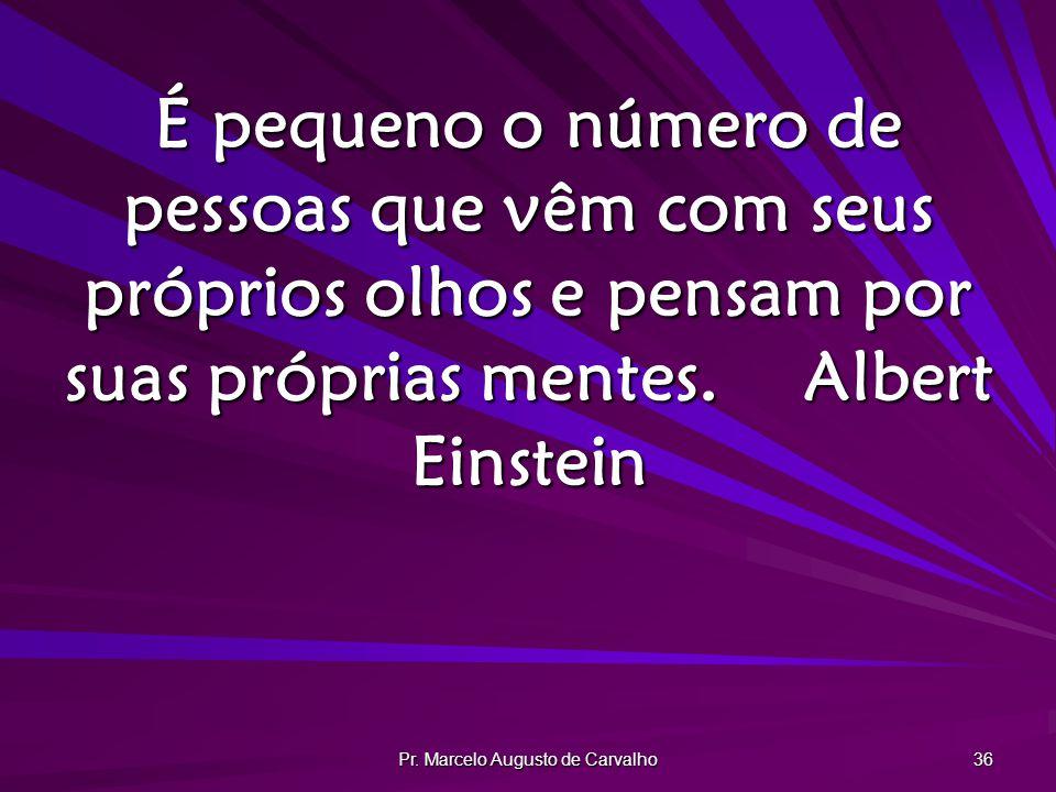 Pr. Marcelo Augusto de Carvalho 36 É pequeno o número de pessoas que vêm com seus próprios olhos e pensam por suas próprias mentes.Albert Einstein
