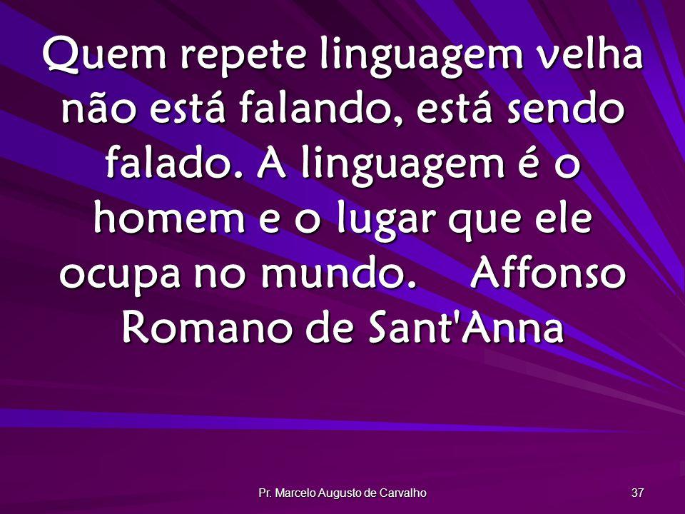 Pr. Marcelo Augusto de Carvalho 37 Quem repete linguagem velha não está falando, está sendo falado. A linguagem é o homem e o lugar que ele ocupa no m