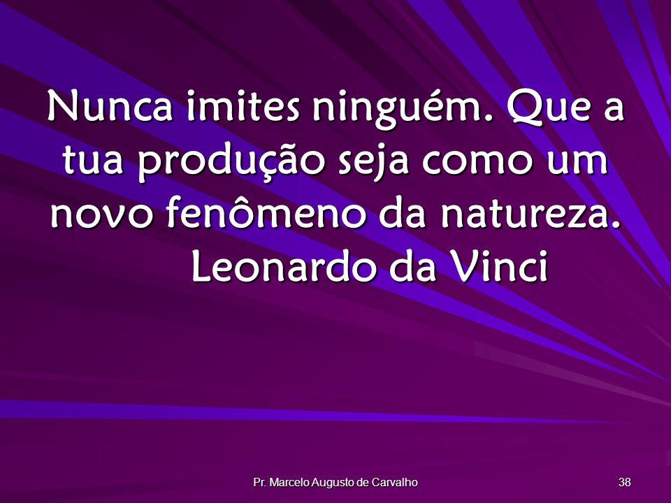 Pr. Marcelo Augusto de Carvalho 38 Nunca imites ninguém. Que a tua produção seja como um novo fenômeno da natureza. Leonardo da Vinci