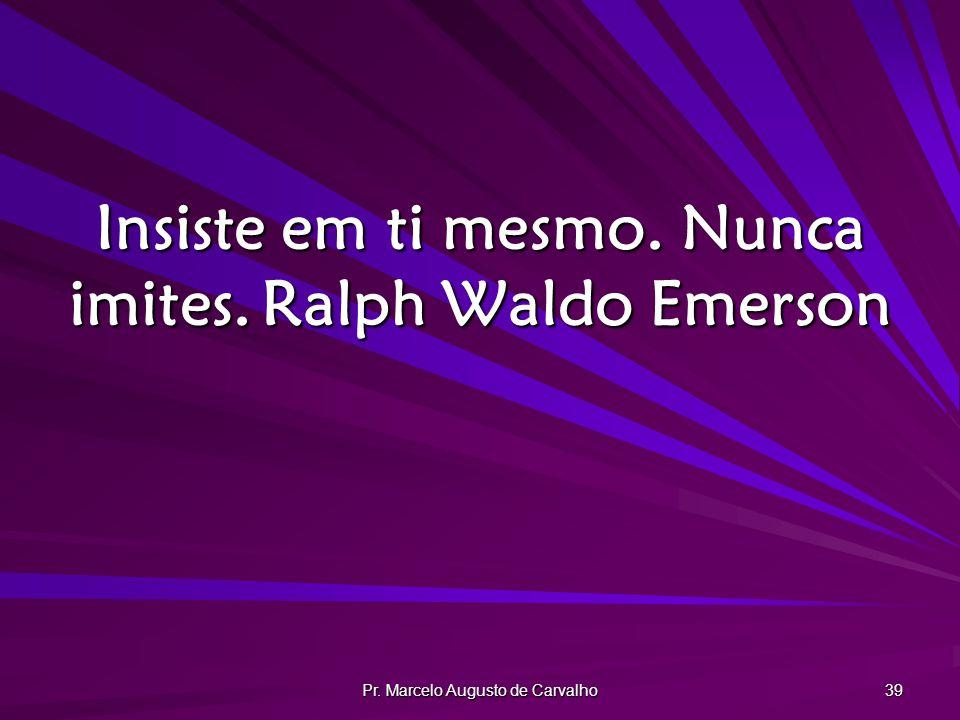 Pr. Marcelo Augusto de Carvalho 39 Insiste em ti mesmo. Nunca imites.Ralph Waldo Emerson