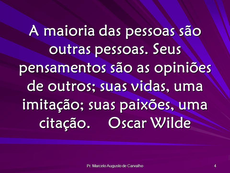 Pr. Marcelo Augusto de Carvalho 4 A maioria das pessoas são outras pessoas. Seus pensamentos são as opiniões de outros; suas vidas, uma imitação; suas