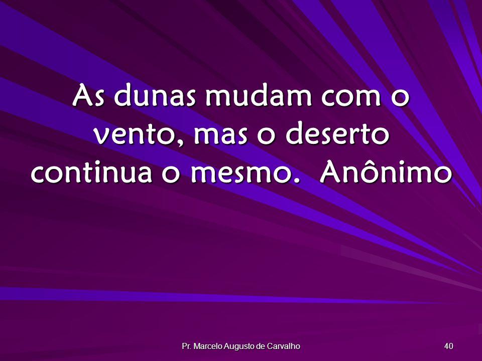 Pr. Marcelo Augusto de Carvalho 40 As dunas mudam com o vento, mas o deserto continua o mesmo.Anônimo