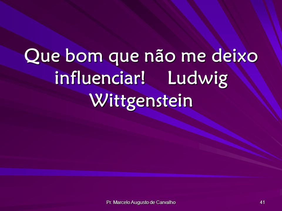 Pr. Marcelo Augusto de Carvalho 41 Que bom que não me deixo influenciar!Ludwig Wittgenstein