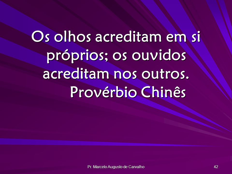Pr. Marcelo Augusto de Carvalho 42 Os olhos acreditam em si próprios; os ouvidos acreditam nos outros. Provérbio Chinês
