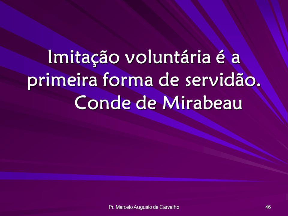 Pr. Marcelo Augusto de Carvalho 46 Imitação voluntária é a primeira forma de servidão. Conde de Mirabeau
