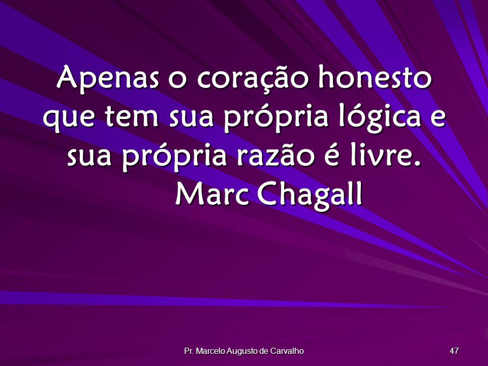 Pr. Marcelo Augusto de Carvalho 47 Apenas o coração honesto que tem sua própria lógica e sua própria razão é livre. Marc Chagall
