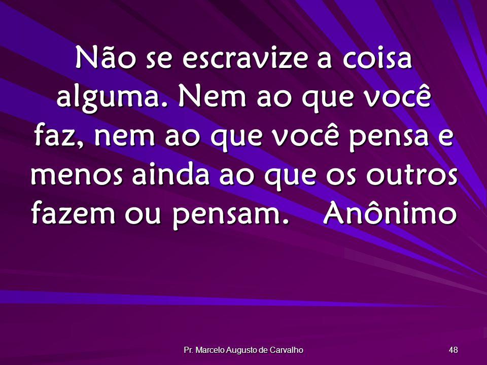 Pr. Marcelo Augusto de Carvalho 48 Não se escravize a coisa alguma. Nem ao que você faz, nem ao que você pensa e menos ainda ao que os outros fazem ou