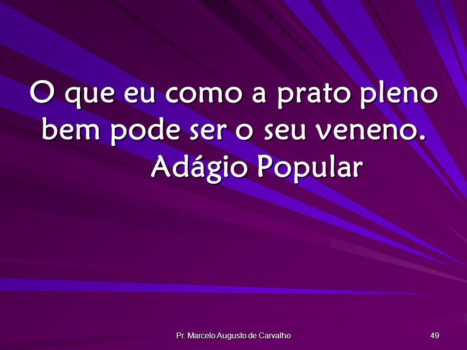 Pr. Marcelo Augusto de Carvalho 49 O que eu como a prato pleno bem pode ser o seu veneno. Adágio Popular