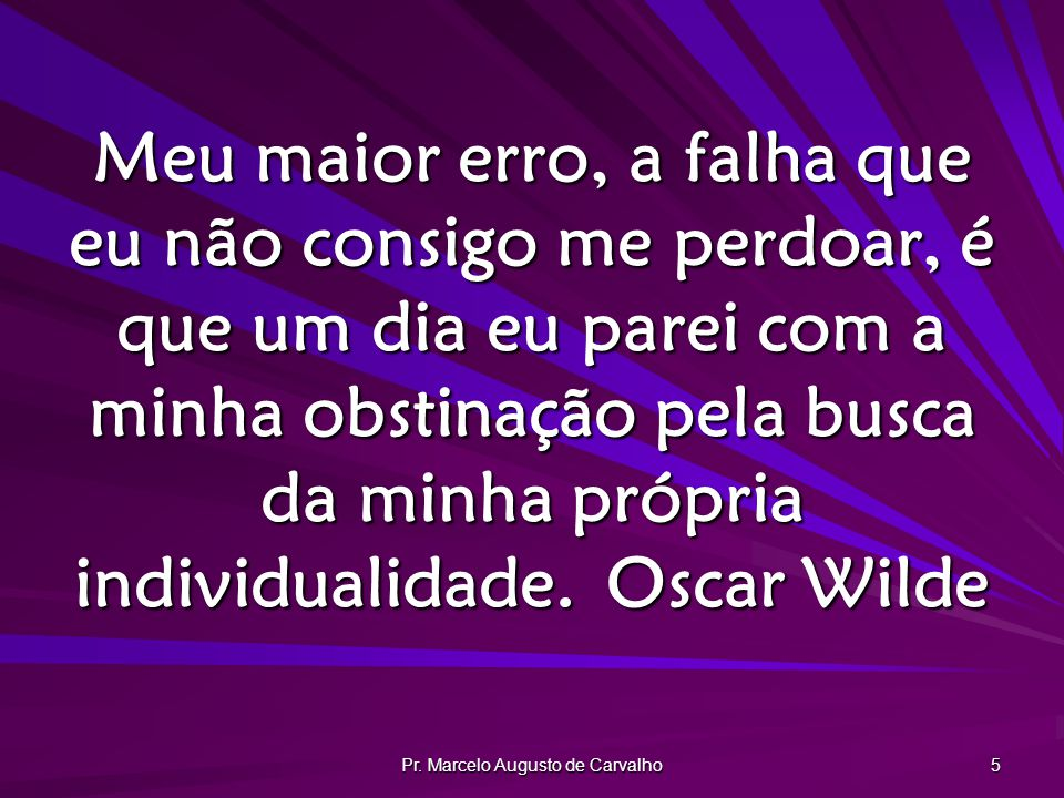 Pr. Marcelo Augusto de Carvalho 5 Meu maior erro, a falha que eu não consigo me perdoar, é que um dia eu parei com a minha obstinação pela busca da mi