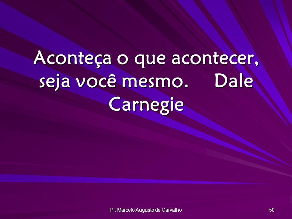 Pr. Marcelo Augusto de Carvalho 50 Aconteça o que acontecer, seja você mesmo.Dale Carnegie