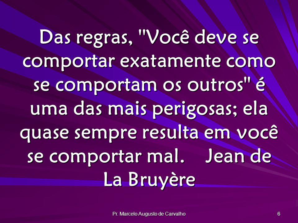 Pr. Marcelo Augusto de Carvalho 6 Das regras, ''Você deve se comportar exatamente como se comportam os outros'' é uma das mais perigosas; ela quase se