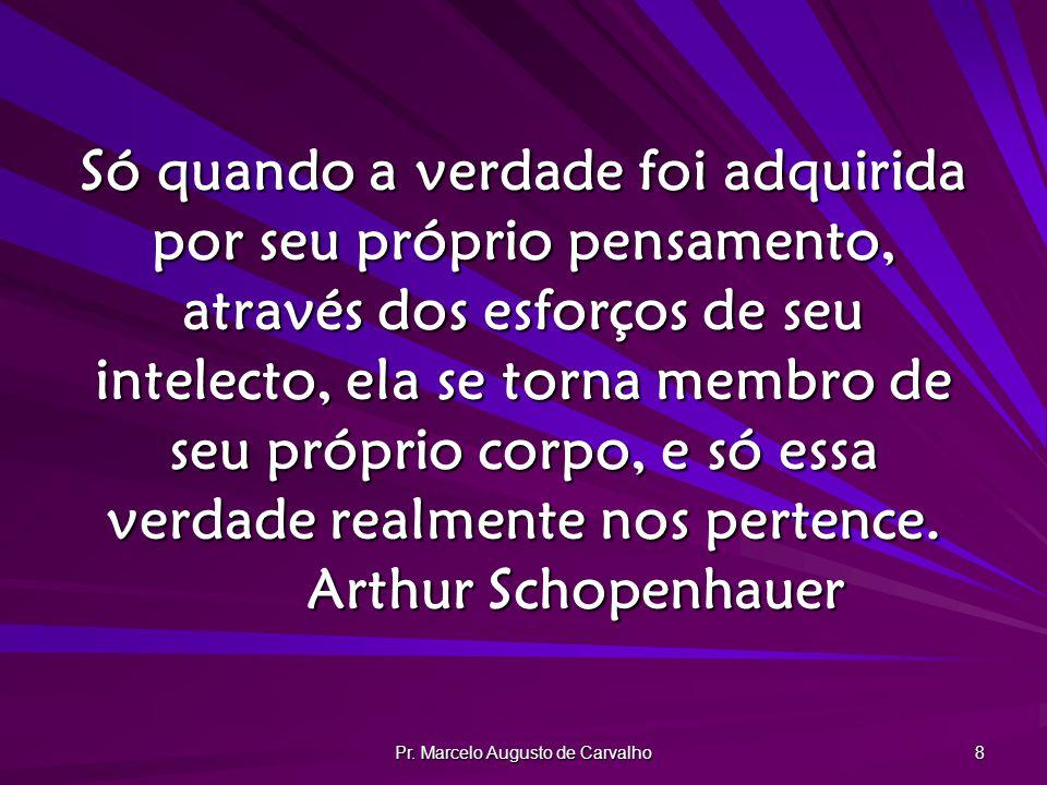 Pr. Marcelo Augusto de Carvalho 8 Só quando a verdade foi adquirida por seu próprio pensamento, através dos esforços de seu intelecto, ela se torna me